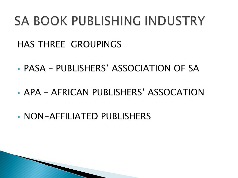  PASA: Publishers' Association of South Africa  Established in 1994 by SA publishers  PASA has 149 members (February 2015)  Represents book and journal publishers in SA  In Trade, Education and Academic sectors  For profit and non-profit, university presses  Small and medium sized companies and multinational publishing enterprises  More information on PASA's website: www.publishsa.co.za.