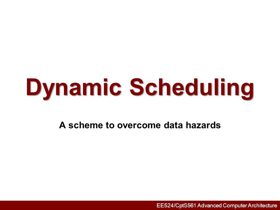 EE524/CptS561 Advanced Computer Architecture Advantages of Dynamic Scheduling Dynamic scheduling - hardware rearranges the instruction execution to reduce stalls while maintaining data flow and exception behavior It handles cases when dependences unknown at compile time –it allows the processor to tolerate unpredictable delays such as cache misses, by executing other code while waiting for the miss to resolve It allows code that compiled for one pipeline to run efficiently on a different pipeline It simplifies the compiler Hardware speculation, a technique with significant performance advantages, builds on dynamic scheduling