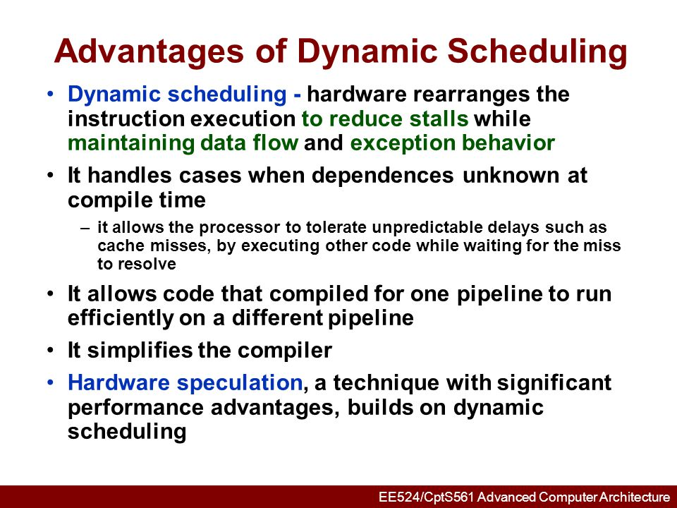 EE524/CptS561 Advanced Computer Architecture HW Schemes: Instruction Parallelism Key idea: Allow instructions behind stall to proceed DIVDF0,F2,F4 ADDDF10,F0,F8 SUBDF12,F8,F14 Enables out-of-order execution and allows out-of-order completion (e.g., SUBD ) –In a dynamically scheduled pipeline, all instructions still pass through issue stage in order (in-order issue) Will distinguish when an instruction begins execution and when it completes execution; between 2 times, the instruction is in execution Note: Dynamic execution creates WAR and WAW hazards and makes exceptions harder