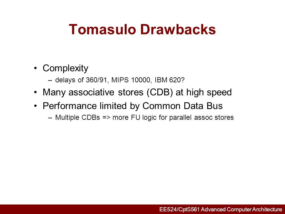 EE524/CptS561 Advanced Computer Architecture Tomasulo Loop Example Loop:LDF00R1 MULTDF4F0F2 SDF40R1 SUBIR1R1#8 BNEZR1Loop Assume Multiply takes 4 clocks Assume first load takes 8 clocks (cache miss?), second load takes 4 clocks (hit) To be clear, will show clocks for SUBI, BNEZ Reality, integer instructions ahead