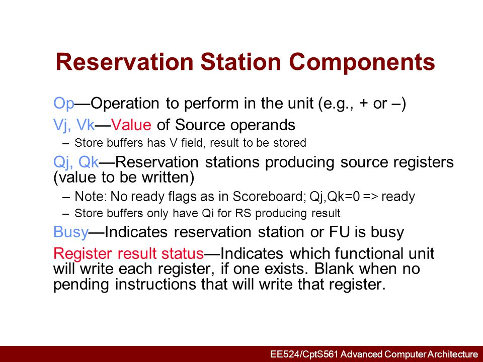 EE524/CptS561 Advanced Computer Architecture Three Stages of Tomasulo Algorithm 1.Issue—get instruction from FP Op Queue If reservation station free (no structural hazard), control issues instr & sends operands (renames registers).