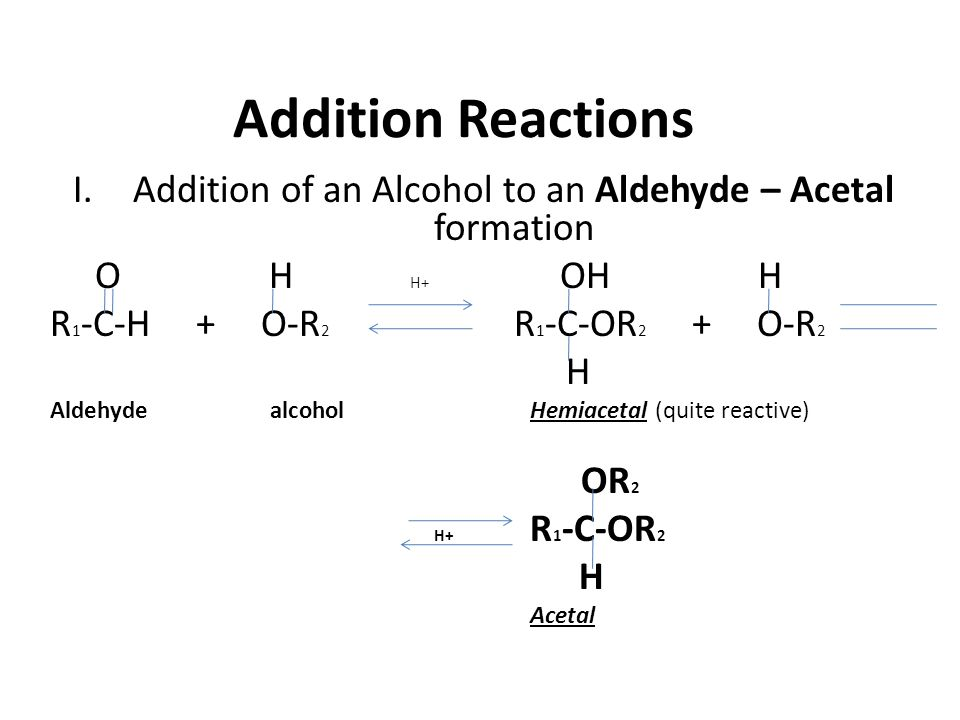 Addition Reactions -OR group is an alkoxyl group Hemiacetals are very reactive, so in the presence of acid and excess alcohol, will continue to react to form an acetal