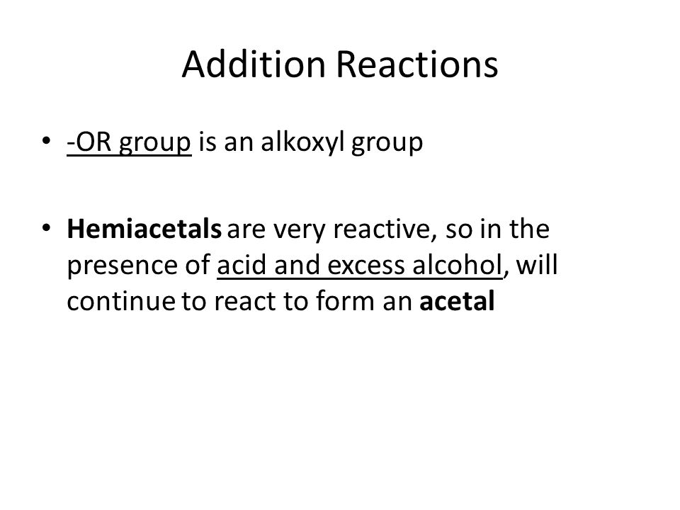 Addition Reactions 2.Addition of an alcohol to a ketone – KETAL formation O H OH H R 1 -C-R 2 + O-R 3 H+ R 1 -C-OR 3 + OR 3 R 2 Ketonealcohol Hemiketal OR 3 H+ R 1 -C-OR 3 R 2 Ketal