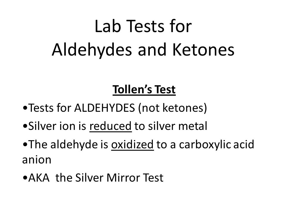 Tollen's Test O O R-CH + Ag(NH 3 ) 2 + R-C-O - + Ag 0 Aldehyde silver ammonia carboxylic silver complex acid anion metal Tollen's Reagent mirror