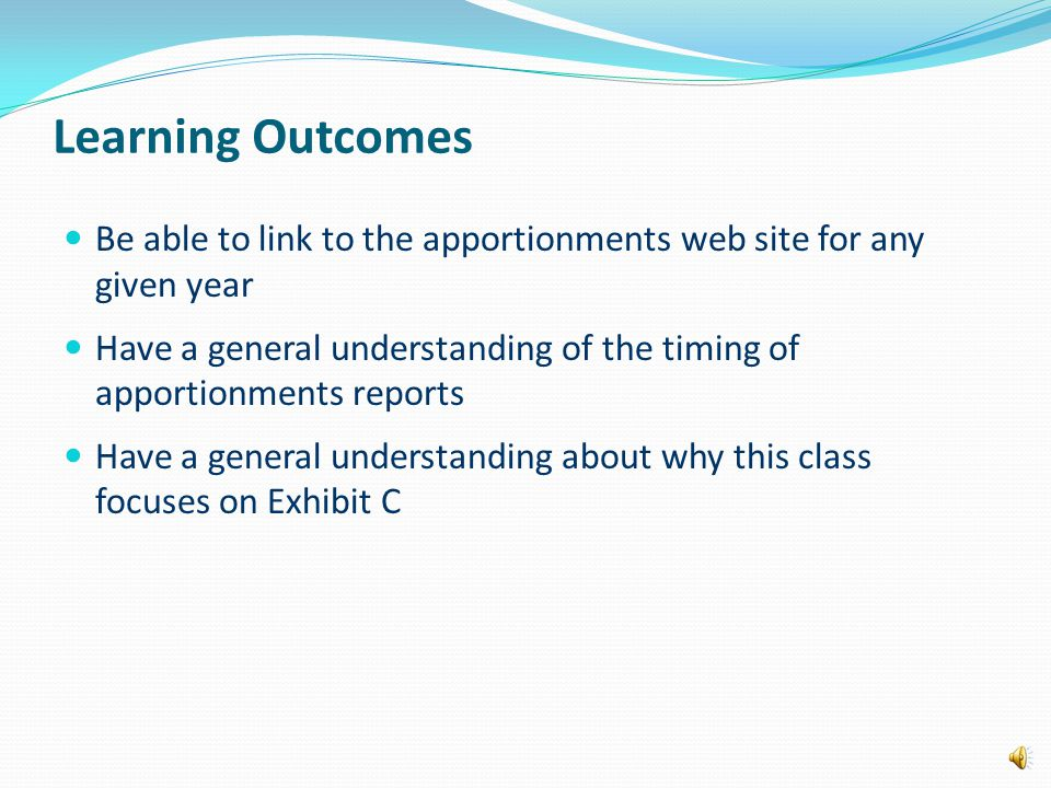 Learning Outcomes Be able to link to the apportionments web site for any given year Have a general understanding of the timing of apportionments reports Have a general understanding about why this class focuses on Exhibit C