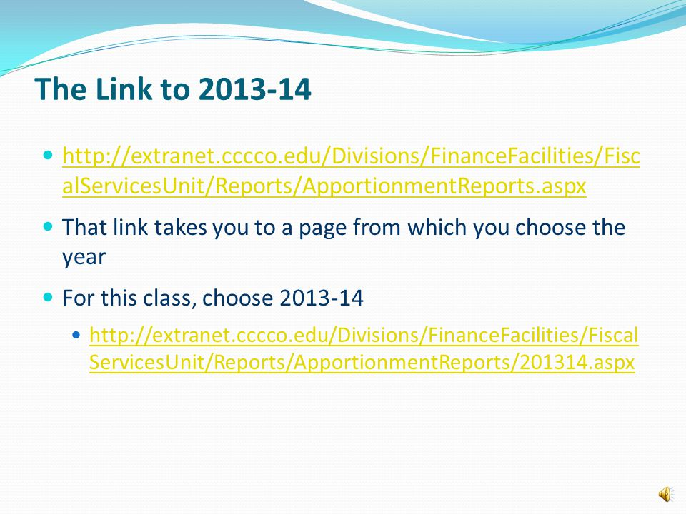 The Link to 2013-14 http://extranet.cccco.edu/Divisions/FinanceFacilities/Fisc alServicesUnit/Reports/ApportionmentReports.aspx http://extranet.cccco.edu/Divisions/FinanceFacilities/Fisc alServicesUnit/Reports/ApportionmentReports.aspx That link takes you to a page from which you choose the year For this class, choose 2013-14 http://extranet.cccco.edu/Divisions/FinanceFacilities/Fiscal ServicesUnit/Reports/ApportionmentReports/201314.aspx http://extranet.cccco.edu/Divisions/FinanceFacilities/Fiscal ServicesUnit/Reports/ApportionmentReports/201314.aspx