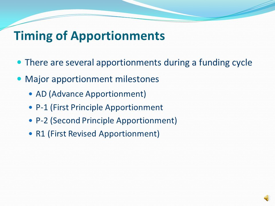 Timing of Apportionments There are several apportionments during a funding cycle Major apportionment milestones AD (Advance Apportionment) P-1 (First Principle Apportionment P-2 (Second Principle Apportionment) R1 (First Revised Apportionment)