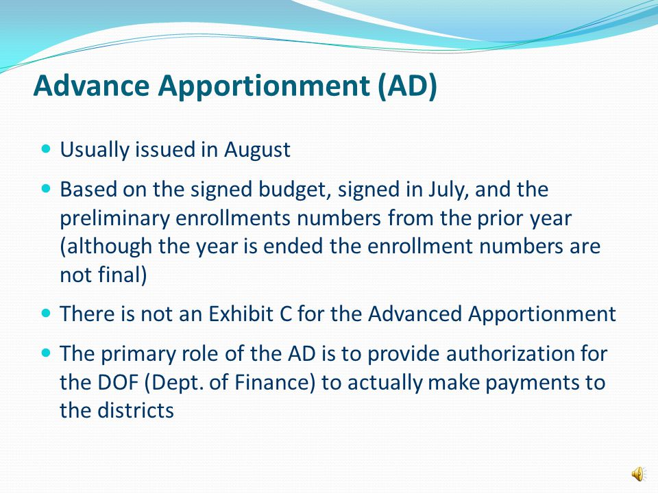 Advance Apportionment (AD) Usually issued in August Based on the signed budget, signed in July, and the preliminary enrollments numbers from the prior year (although the year is ended the enrollment numbers are not final) There is not an Exhibit C for the Advanced Apportionment The primary role of the AD is to provide authorization for the DOF (Dept.