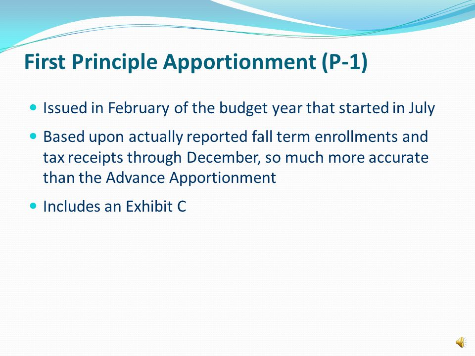 First Principle Apportionment (P-1) Issued in February of the budget year that started in July Based upon actually reported fall term enrollments and tax receipts through December, so much more accurate than the Advance Apportionment Includes an Exhibit C