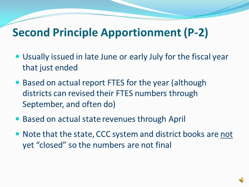 Second Principle Apportionment (P-2) Usually issued in late June or early July for the fiscal year that just ended Based on actual report FTES for the year (although districts can revised their FTES numbers through September, and often do) Based on actual state revenues through April Note that the state, CCC system and district books are not yet closed so the numbers are not final