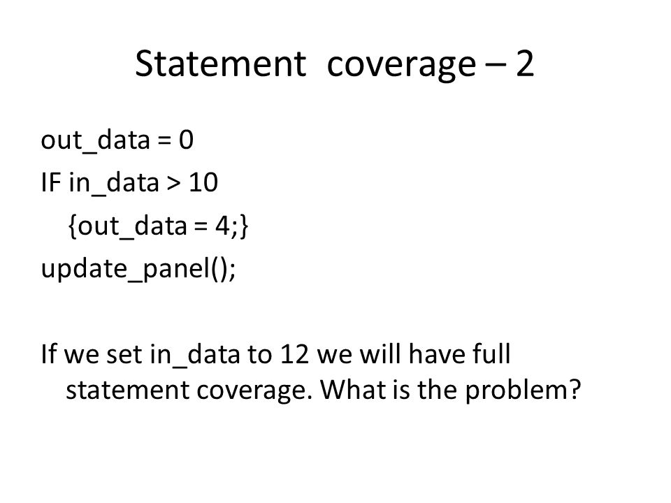 Decision coverage IF (in_data > 10 OR sub_mode ==3) {out_data = 4;} ELSE {…..} P1 is really two decisions P1-1: in_data > 10 P1-2: sub_mode == 3 We need to cover both decisions P1 P1-1 P1-2 S1 empty