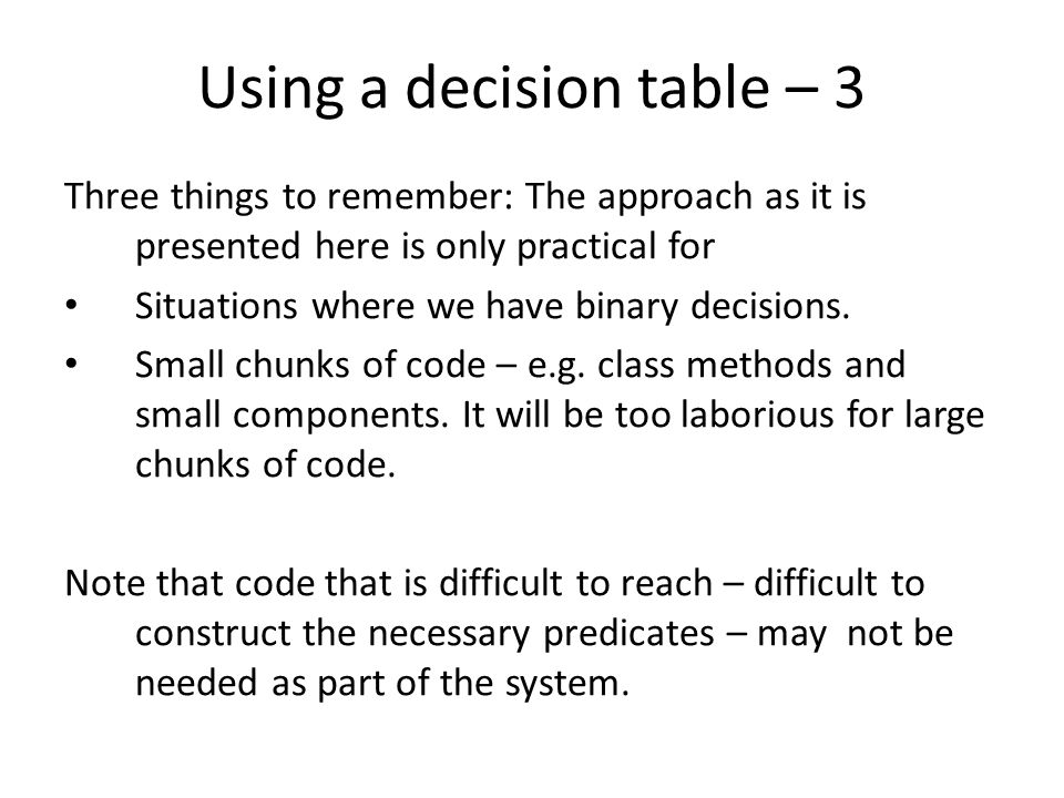 Decision table example – binary P1 P2 S5 S4 S6 S3 S2 S1 P1P2Test description or reference 00 S1, S3, S5, S6 01 S1, S3, S4, S6 10 S1, S2, S6 11 The last test is not necessary