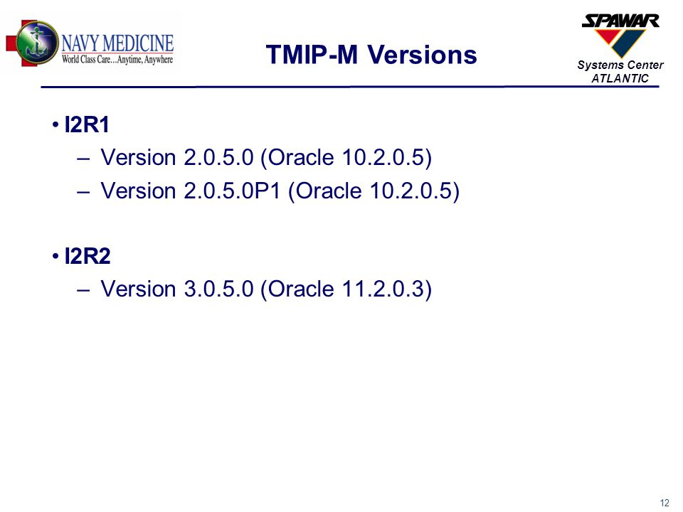 13 Systems Center ATLANTIC TMIP-M is currently installed onboard 160 ships and 9 MTFs –160 ships are installed with either TMIP-M I2R1 version 2.0.5.0 or 2.0.5.0P1 OR i2r2 VERSION 3.0.5.0 –All I2R1 sites are installed with Oracle Version 10 Version 2.0.5.0P1 is a patch that enhances RADHEALTH capabilities –Applicable to CVNs, LHDs, LPDs, LSDs, LCCs, and submarines Upcoming TMIP-M I2R2 version 3.0.5.0 (CANES) ships are: –USS NIMITZ CVN 68 (Mar 15 – Jun 16) –USS CARL VINSON CVN 70 (Aug 15 – Feb 16) –USS THEODORE ROOSEVELT CVN 71 (Mar 16 – Sept 16) –USS ABRAHAM LINCOLN CVN 72 (Jan 15 – Oct 16) (SCN) –USS HARRY S TRUMAN CVN 75 (Sept 16 – May 17) TMIP-M Versions, Cont.