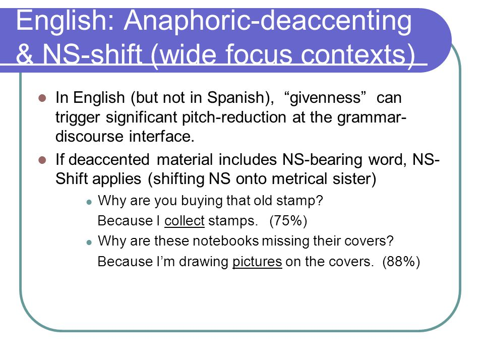 Anaphoric-deaccenting & NS-shift (wide focus) Q&A protocol contained 4 transitives with given DO 4 ditransitives with given PP Above chance-level production of A- anaphoric deacc & NS-shift: 16 (out of 27) High Prof.