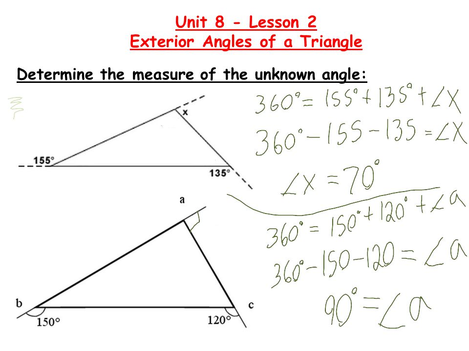 Homework  Page 83 #2, 3, 5, 6, 7 Unit 8 - Lesson 2 Exterior Angles of a Triangle Learning Goals: I can determine the value of an exterior angle on a triangle if given the two opposite interior angles.