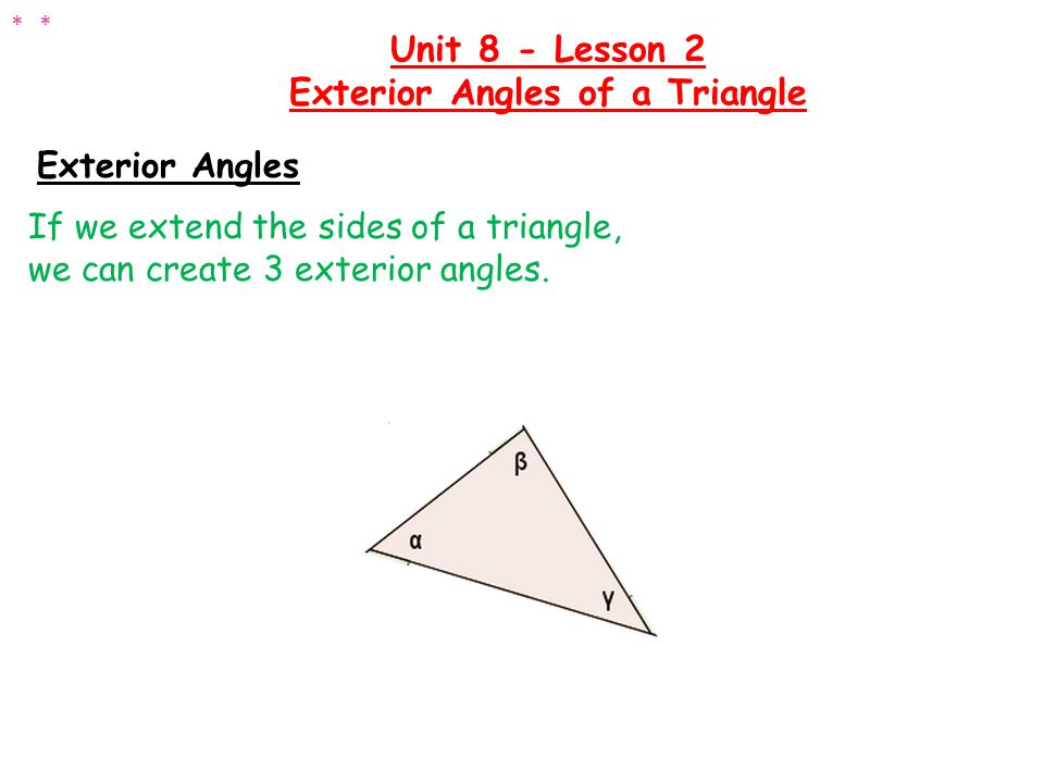 Exterior Angles There is a relationship between the exterior angles and the interior angles: Unit 8 - Lesson 2 Exterior Angles of a Triangle ** Each exterior angle is equal to the sum of the two opposite interior angles.