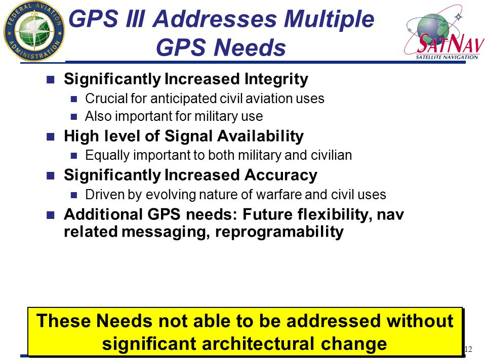 13 GPS III Integrated Approach GPS Originally Designed without benefit of an Established User Base Civil Users Previously Solicited for Suggested Changes to Existing System to Meet their Needs GPS III has Novel Approach for Integrating Needs of the DoD, DOT, FAA… Just completed System Architecture and Requirements Definition phase gathered and identified future requirements Interagency Forum for Operation Requirements created to identify and assemble new requirements for GPS Civil and military requirements to be approved in totality by joint committee Coast Guard Navigation Center soliciting requirements via website