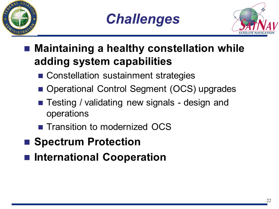 23 International Cooperation Need a strategic view for US interaction with Galileo Work the policy and technical issues on how these two system can coexist and leverage one another Opportunity is now for us to begin working to ensure a single, integrated Navigation service Improves civil aviation, interoperability, and spectrum protection Will save money if done properly GPS III Acquisition effort is the right place to push for this to happen