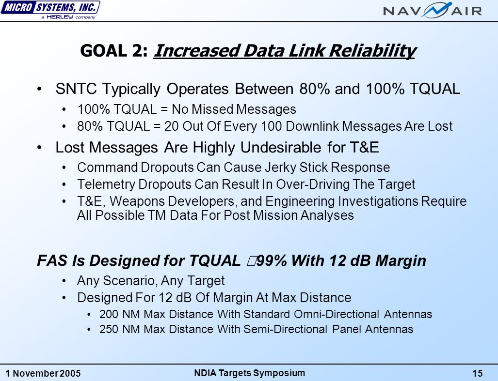 1 November 200516 NDIA Targets Symposium GOAL 3: Higher Data Throughput Maximum SNTC Data Throughput (Current System): 10 Hz Uplink/Downlink Message Rate Maximum Rate In Direct Line Of Sight Mode 48 Data Bits Per Uplink, 120 Data Bits Per Downlink Throughput = (48 + 120) * 10 = 1,680 Data Bits Per Second Maximum Data Throughput For SNTC With FAS: 15 Hz Uplink/Downlink Message Rate Same In Direct Line of Sight OR Relay Mode 512 Data Bits In Each Uplink and Downlink Message Throughput = (512 + 512) * 15 = 15,360 Data Bits Per Second SNTC With FAS Can Provide Full Scale Target Control