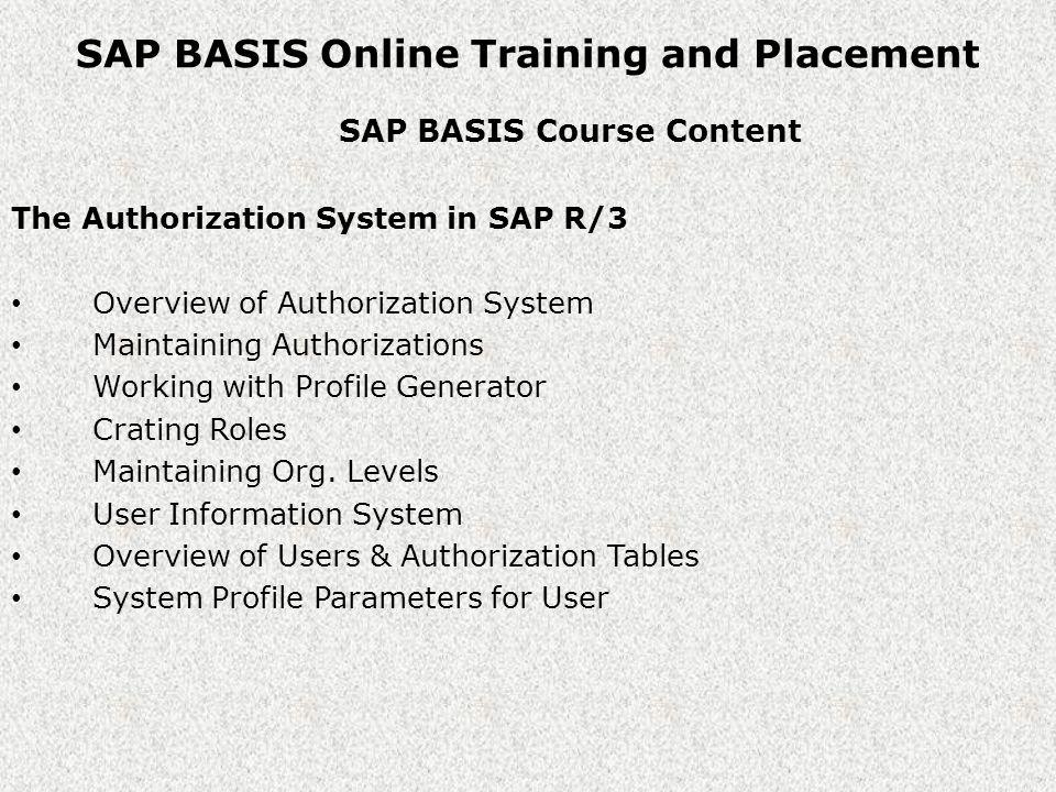 SAP BASIS Online Training and Placement SAP BASIS Course Content SAP R/3 Client Management Overview of R/3 client Client Copy methods Client copy Requirements & Process Open / Close R/3 Client Overview of RFC Deleting R/3 Client Client Refresh Copying DB Tables among clients