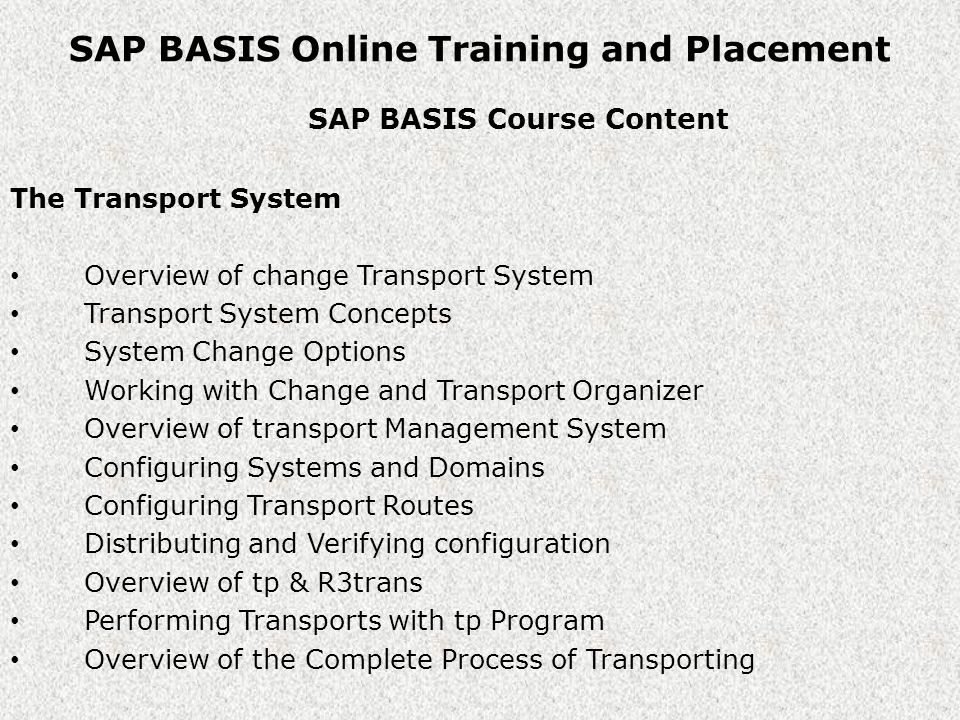 SAP BASIS Online Training and Placement SAP BASIS Course Content Patch Management Overview of Support Packages, Plug-ins & Add-ons Types of Support Packages Downloading Support Packages Support pack Dependencies and Requirements Applying Support Packages, Plug-ins & Add-ons SAP R/3 Kernel Upgrade