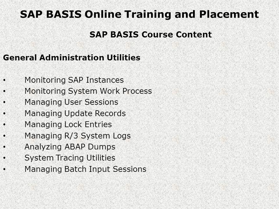SAP BASIS Online Training and Placement SAP BASIS Course Content Course Highlights WIN 2003 E.C.C 5.0 LINUX SOLMAN 4.0 SAP BASIS Administration on windows 2003 & Linux Operating Systems SAP BASIS Administration on SAP R/3 4.7EE, Ecc5.0, Ecc6.0 and Solman 4.0.