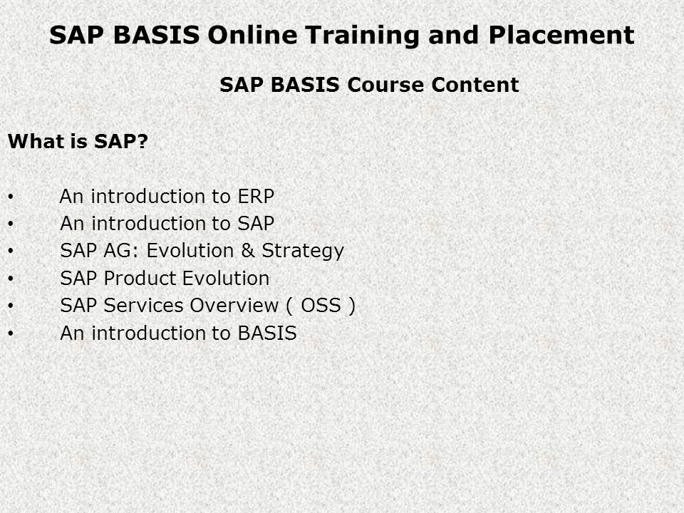 SAP BASIS Online Training and Placement SAP BASIS Course Content Basics to startup with BASIS Administration An introduction to Operating Systems An introduction to Database Systems Overview of computer Networks Network types & devices Protocol & IP Address concepts An introduction to Kernel Software Description of R/3 Client / Server Solution Overview of 3 layer interface Types of Client / Server Architectures An introduction to R/3