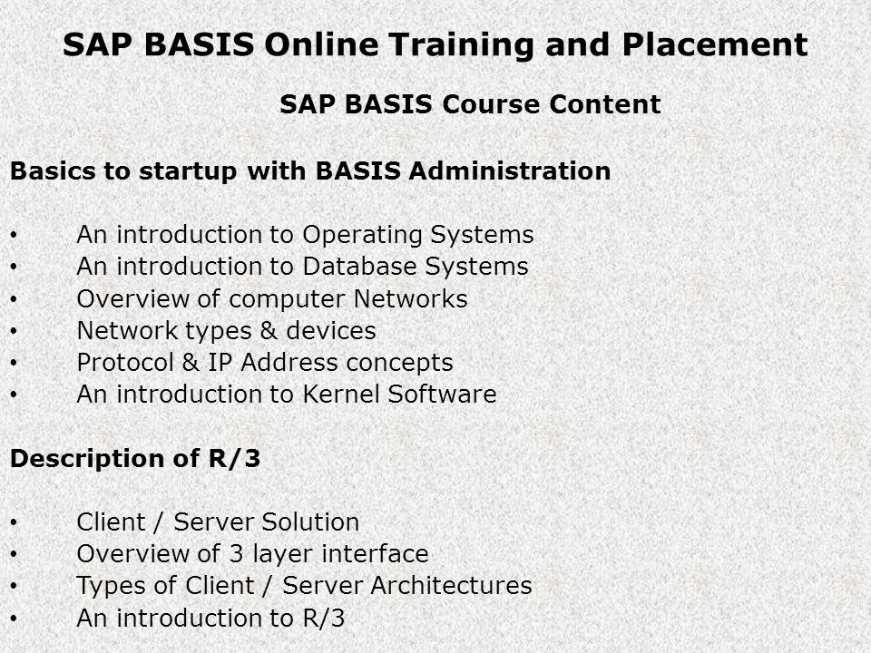 SAP BASIS Online Training and Placement SAP BASIS Course Content The Architecture of SAP R/3 Presentation Interface Application interface Database interface Overview of R/3 Architecture Overview of Dispatcher & Work Processes The concept of SAP Instance Landscape and Implementation Lifecycle Overview of Software Development Overview of SAP Landscape Landscape types Lifecycle Implementation concepts