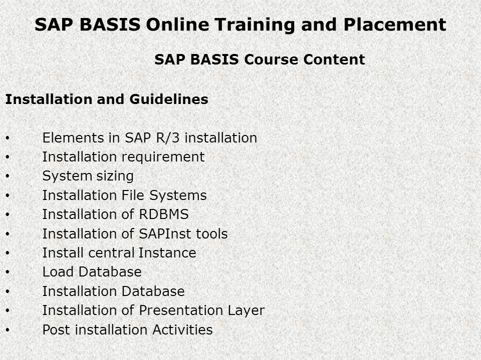 SAP BASIS Online Training and Placement SAP BASIS Course Content Working with SAP server Start & Stop SAP R/3 Server Directory Structures Overview of SAP MMC SAP & Oracle Environment Variables SAP Logon Pad configuration Overview of SAP License system Overview of Transaction & Dialog step