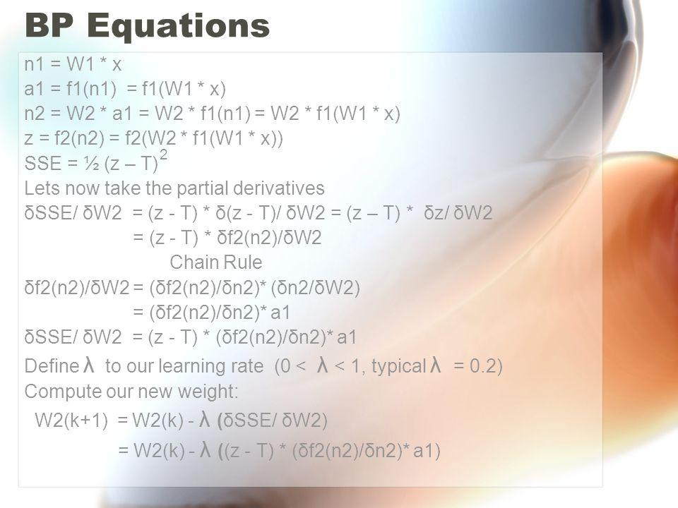 Sigmoid function: δf2(n2)/δn2 = f2(n2)(1 – f2(n2)) = z(1 – z) Therefore: W2(k+1) = W2(k) - λ ((z - T) * ( z(1 –z) )* a1) Analysis for W1 n1 = W1 * x a1 = f1(W1*x) n2 = W2 * f1(n1) = W2 * f1(W1 * x) δSSE/ δW1 = (z - T) * δ(z -T )/ δW1 = (z - T) * δz/ δW1 = (z - T) * δf2(n2)/δW1 δf2(n2)/δW1 = (δf2(n2)/δn2)* (δn2/δW1) -> Chain Rule δn2/δW1 = W2 * (δf1(n1)/δW1) = W2 * (δf1(n1)/δn1) * (n1/δW1) -> Chain Rule = W2 * (δf1(n1)/δn1) * x δSSE/ δW1 = (z - T ) * (δf2(n2)/δn2)* W2 * (δf1(n1)/δn1) * x W1(k+1) = W1(k) - λ ( (z - T ) * (δf2(n2)/δn2)* W2 * (δf1(n1)/δn1) * x) δf2(n2)/δn2 = z (1 – z) and δf1(n1)/δn1 = a1 ( 1 – a1)