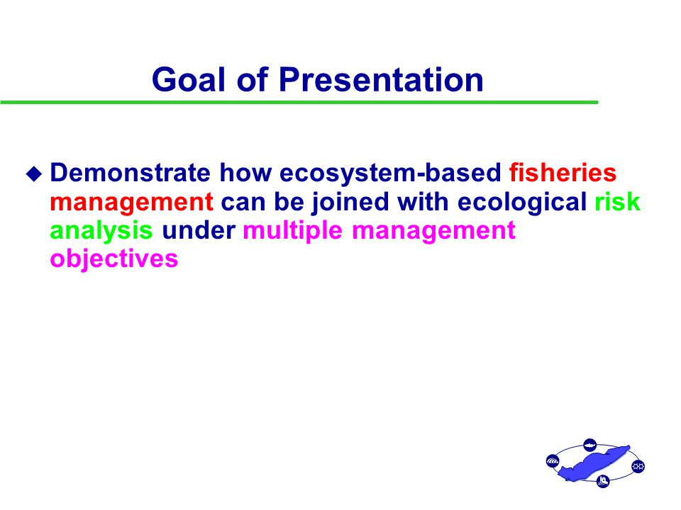 Goal of Presentation u Demonstrate how ecosystem-based fisheries management can be joined with ecological risk analysis under multiple management objectives u Introduce tools: Ecosystem model Multiobjective tradeoff analysis Bayesian evaluation of ecological research