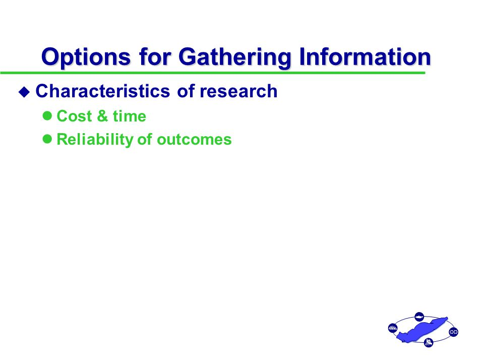 Options for Gathering Information u Characteristics of research Cost & time Reliability of outcomes u Estimating the value of research Research revises prior probabilities  Posterior probabilities (new state of knowledge) New knowledge may influence management decisions Calculate value by simulating decisions with and without new information