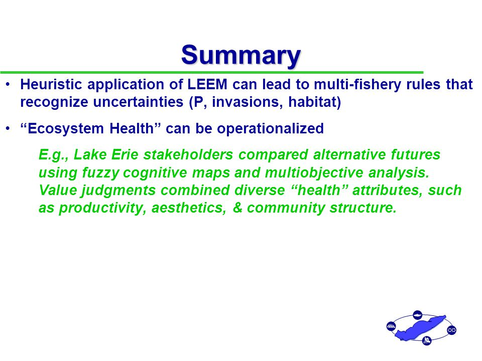 Summary Heuristic application of LEEM can lead to multi-fishery rules that recognize uncertainties (P, invasions, habitat) Ecosystem Health can be operationalized E.g., Lake Erie stakeholders compared alternative futures using fuzzy cognitive maps and multiobjective analysis.