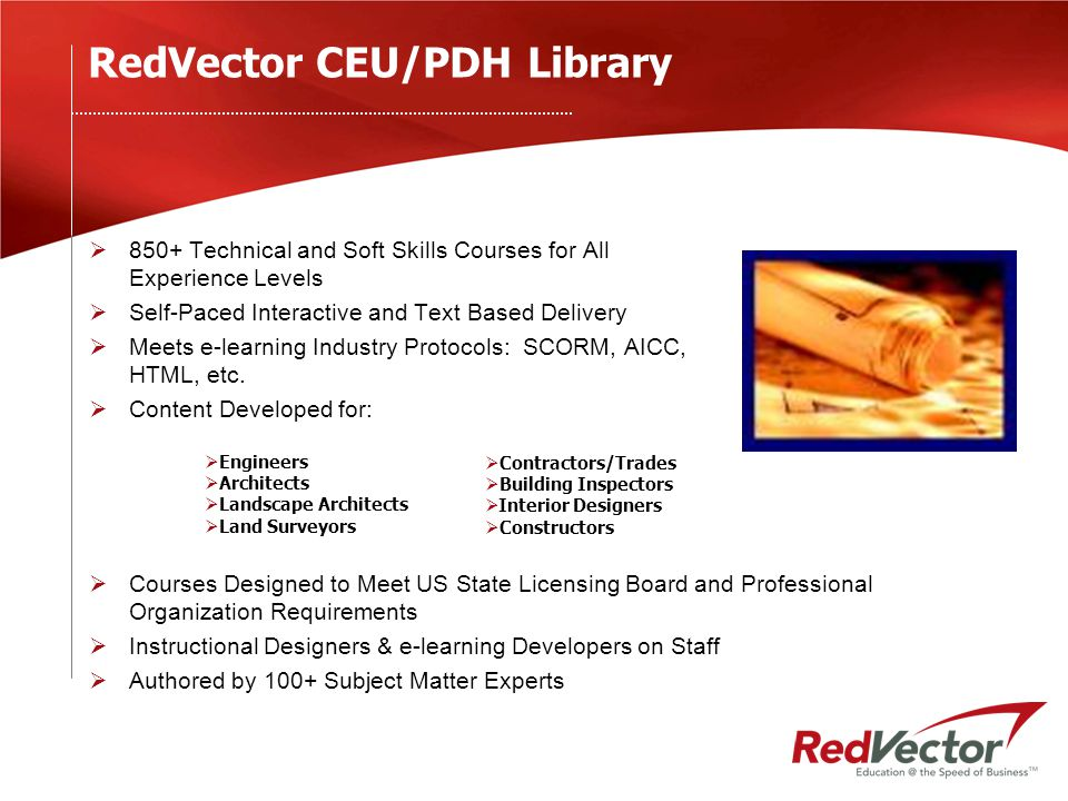 RedVector Library R&D and Maintenance  14% 2005 Revenues invested in R&D  33-46 hours of content created monthly  Content Reviewed/Updated Annually  Subject Matter Expert Network 100+  Publishing Resources  Rapid Content Creation Services  Instructional Designers on Staff to Guide SMEs  Entire Library Migrating to Interactive/SCORM Compliant Format
