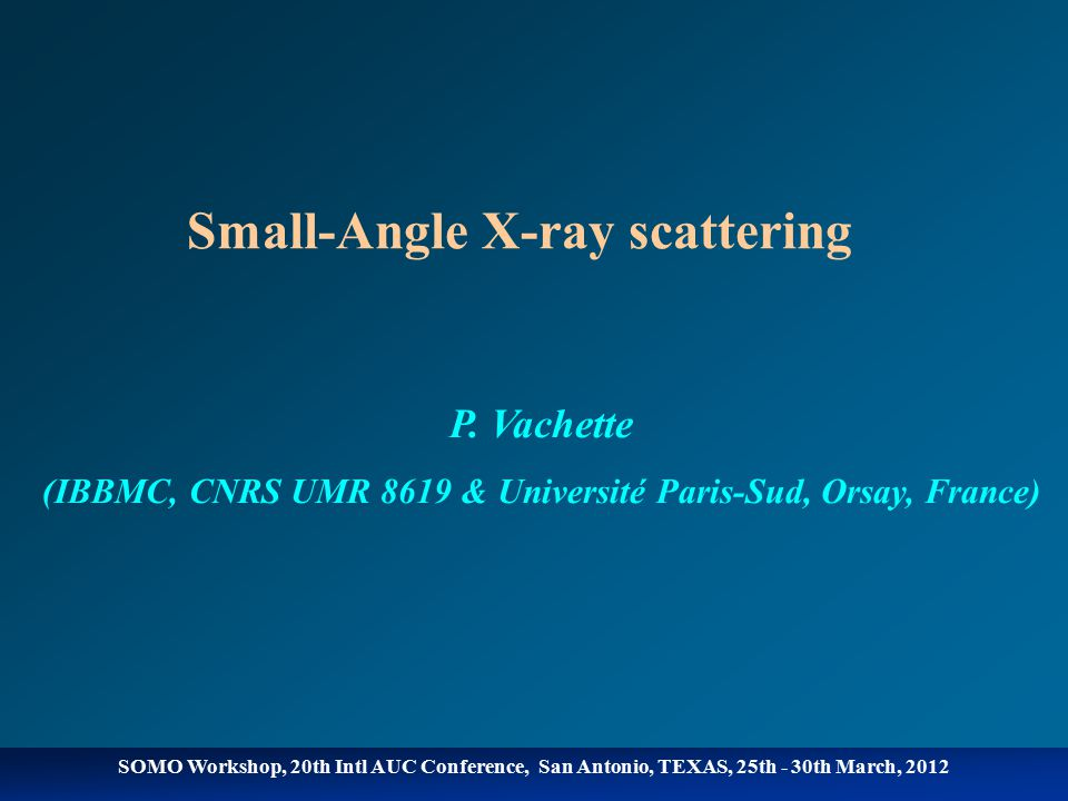 SOMO Workshop, 20th Intl AUC Conference, San Antonio, TEXAS, 25th - 30th March, 2012 Solution X-ray scattering  X-ray beam sample 10µl – 30µl 0.1mg/ml – (>)10mg/ml Detector Diagram of an experimental set-up Scattering pattern Beam-stop Modulus of the scattering vector s = 2sin  Momentum transfer q = 4  sin  2  s