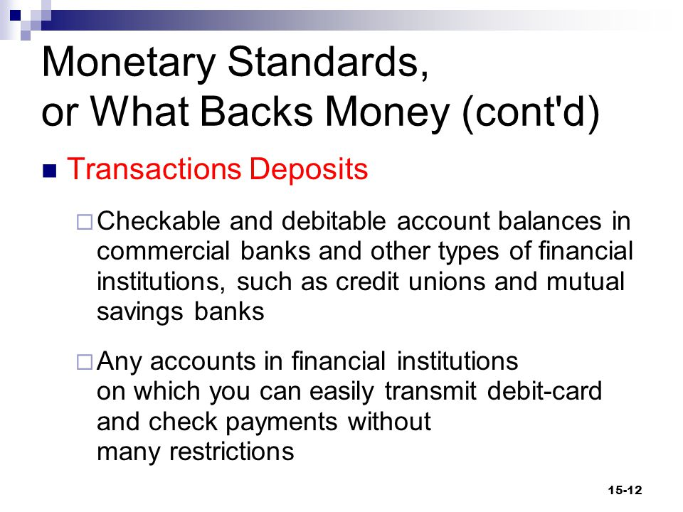 Monetary Standards, or What Backs Money Fiduciary Monetary System  A system in which currency is issued by the government and its value rests on the public's confidence that it can be exchanged for goods and services  The Latin fiducia means trust or confidence.  Currency and transactions deposits are money because of their acceptability and predictability of value.