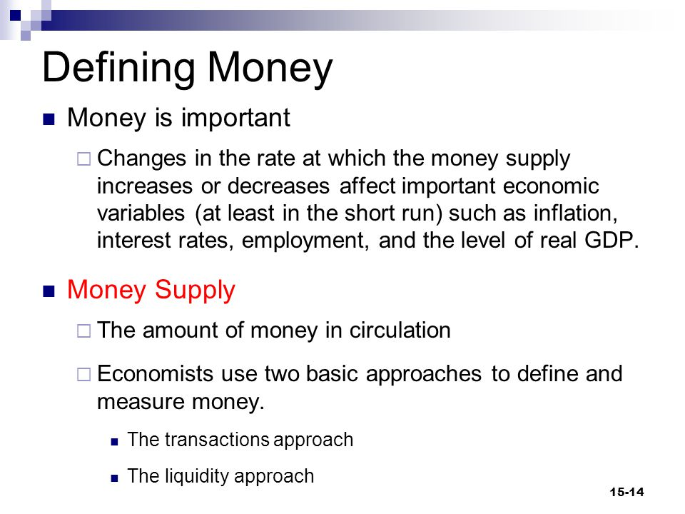 Defining Money (cont d) Transactions Approach  A method of measuring the money supply by looking at money as a medium of exchange Liquidity Approach  A method of measuring the money supply by looking at money as a temporary store of value 15-15