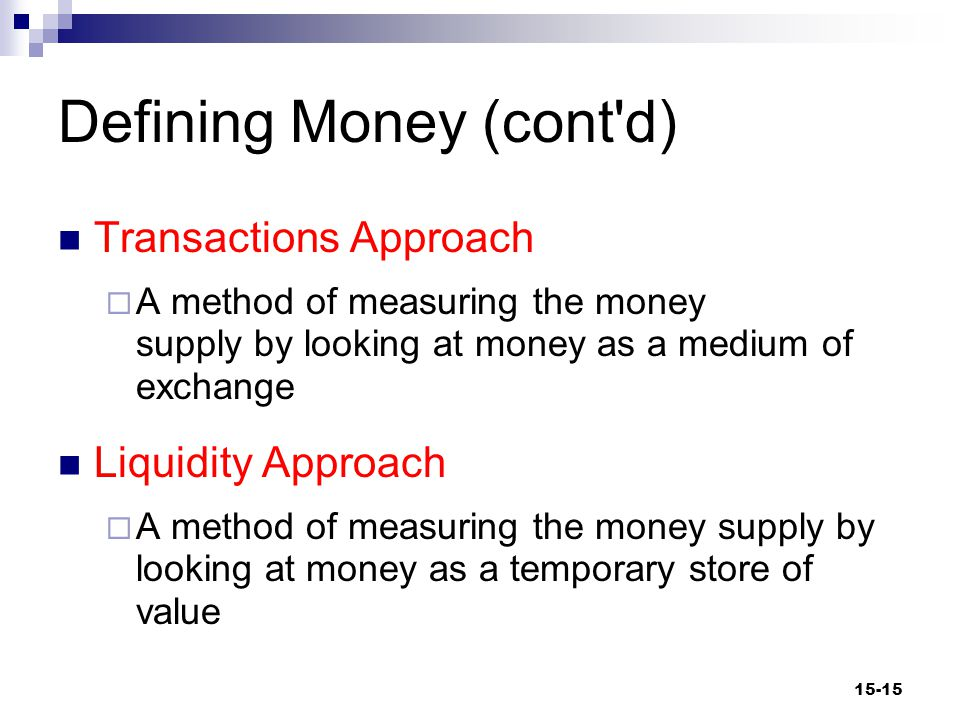Defining Money (cont d) The transactions approach to measuring money: M1  Currency  Checkable (transaction) deposits  Traveler's checks not issued by banks 15-16