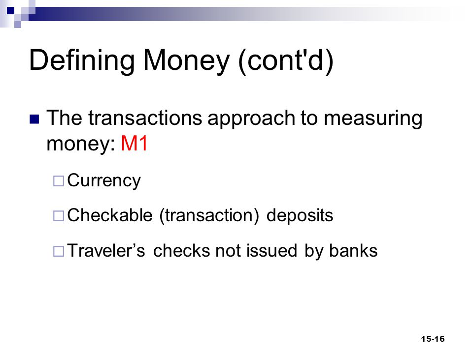 Defining Money (cont d) M1  Currency Minted coins and paper currency not deposited in financial institutions The bulk of currency in circulation actually does not circulate within the U.S.