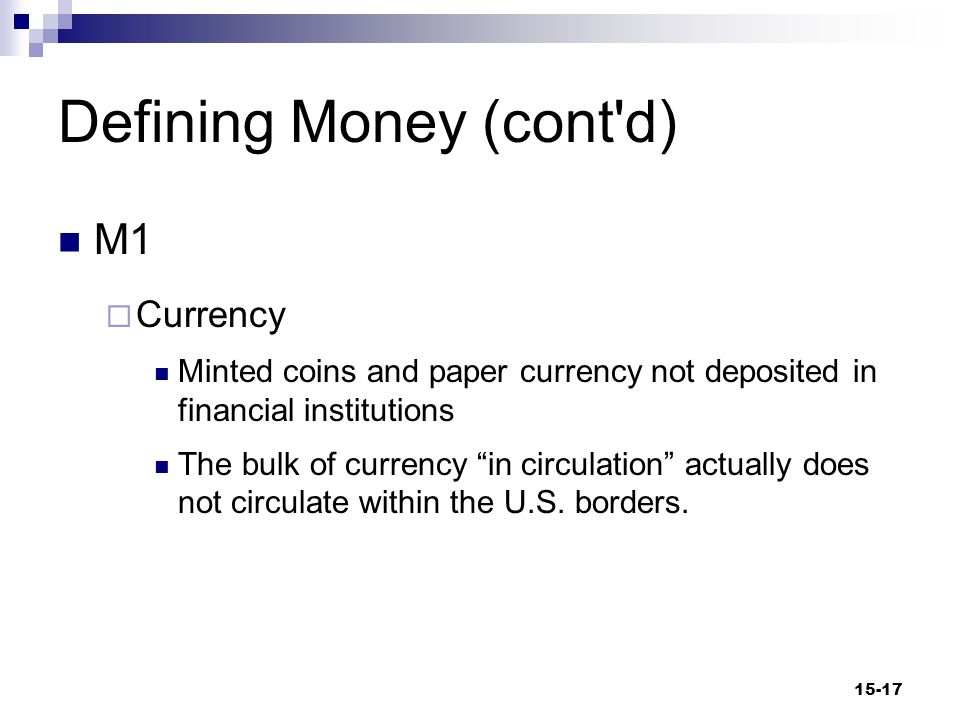 Defining Money (cont d) M1  Transactions deposits Any deposits in a thrift institution or a commercial bank on which a check may be written or debit card used  Thrift Institution Financial institutions that receive most of their funds from the savings of the public 15-18