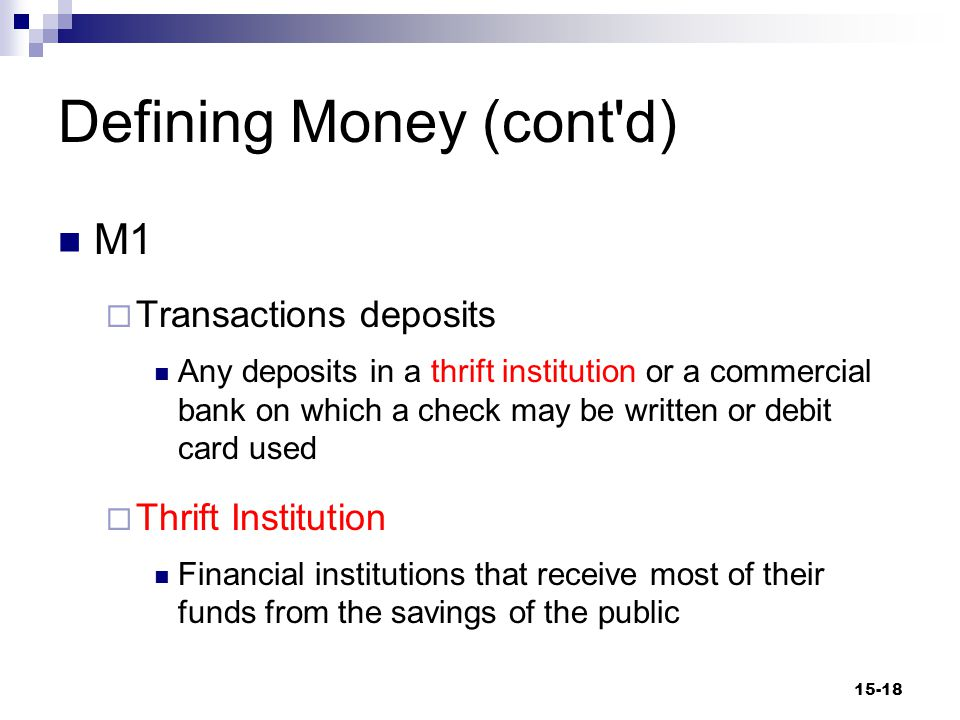 Defining Money (cont d) M1  Traveler's Checks Financial instruments purchased from a bank or a nonbanking organization and signed during purchase that can be used as cash upon a second signature by the purchaser 15-19