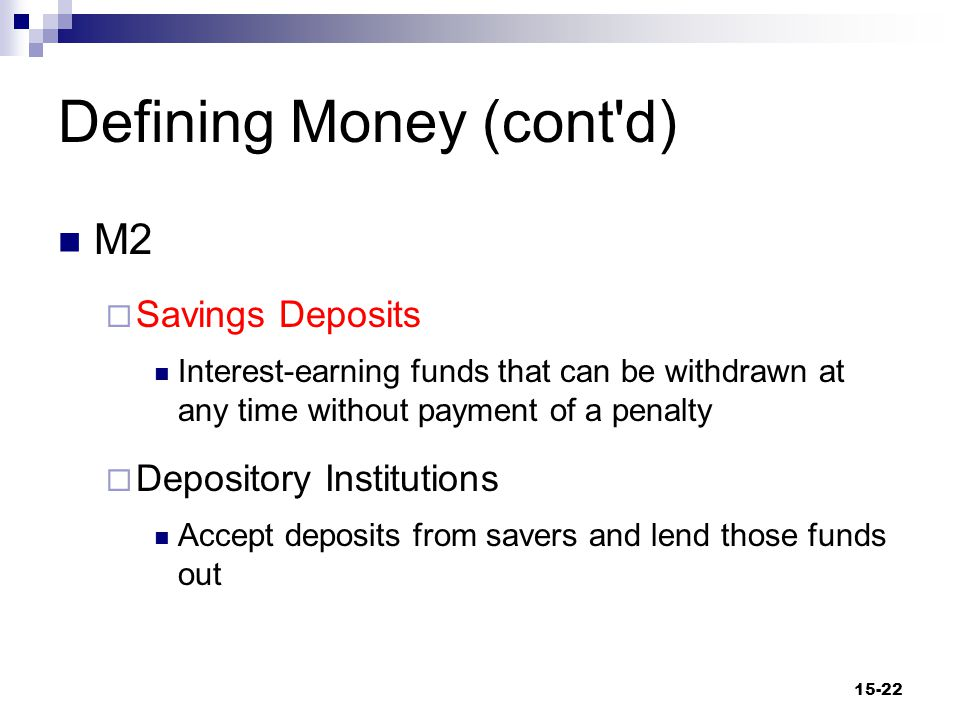 Defining Money (cont d) M2  Money Market Deposit Accounts (MMDAs) Accounts issued by banks yielding a market rate of interest with a minimum balance requirement and a limit on transactions They have no minimum maturity 15-23