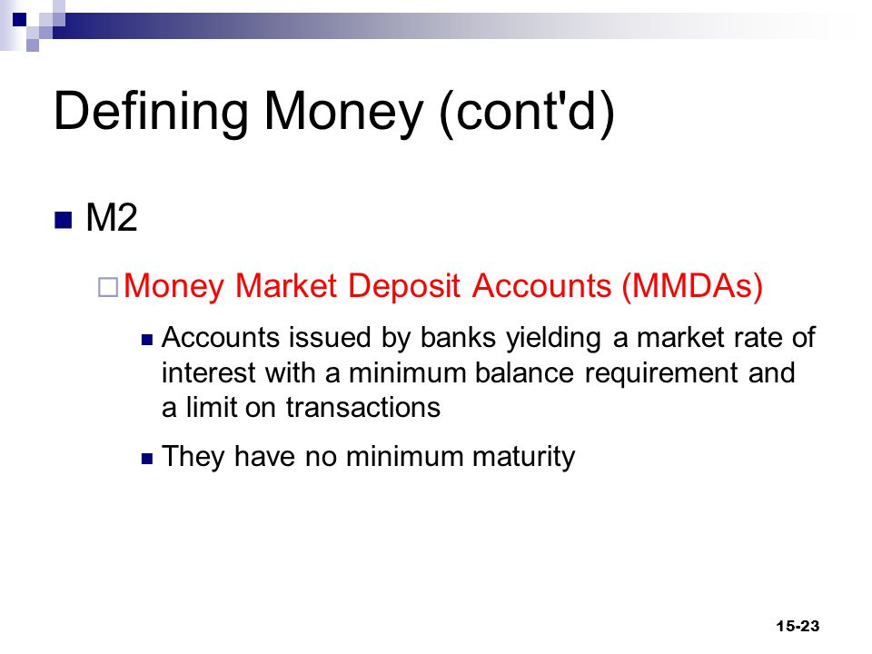 Defining Money (cont d) M2  Time Deposit A deposit in a financial institution that requires notice of intent to withdraw or must be left for an agreed period Early withdrawal may result in a penalty  CD (Certificate of Deposit) Time deposit with fixed maturity 15-24