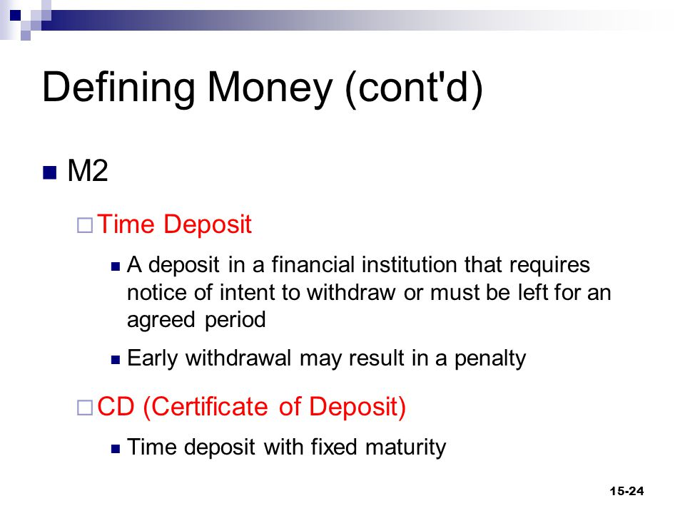 Defining Money (cont d) M2  Money Market Mutual Funds Funds obtained from the public that investment companies hold in common Funds used to acquire short-maturity credit instruments  CD's, U.S.