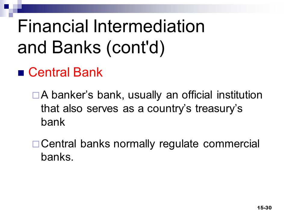 Financial Intermediation and Banks (cont d) Financial Intermediation  The process by which financial institutions accept savings from businesses, households, and governments and lend the savings to other businesses, households, and governments 15-31