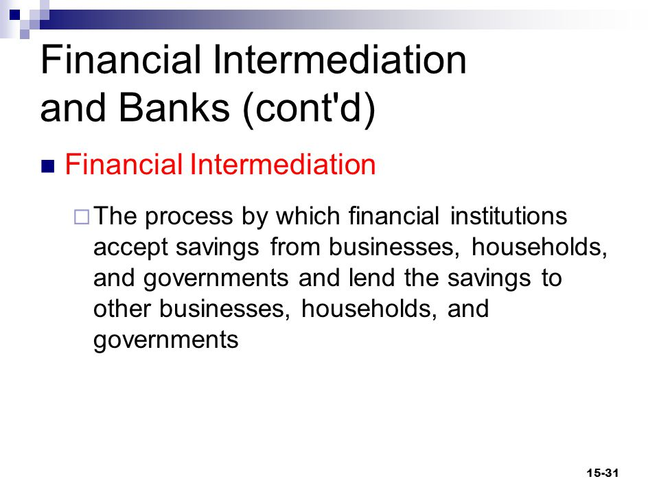 Financial Intermediation and Banks (cont d) Direct finance  Individuals purchase bonds from a business Indirect finance  Individuals hold money in a bank  The bank lends the money to a business 15-32