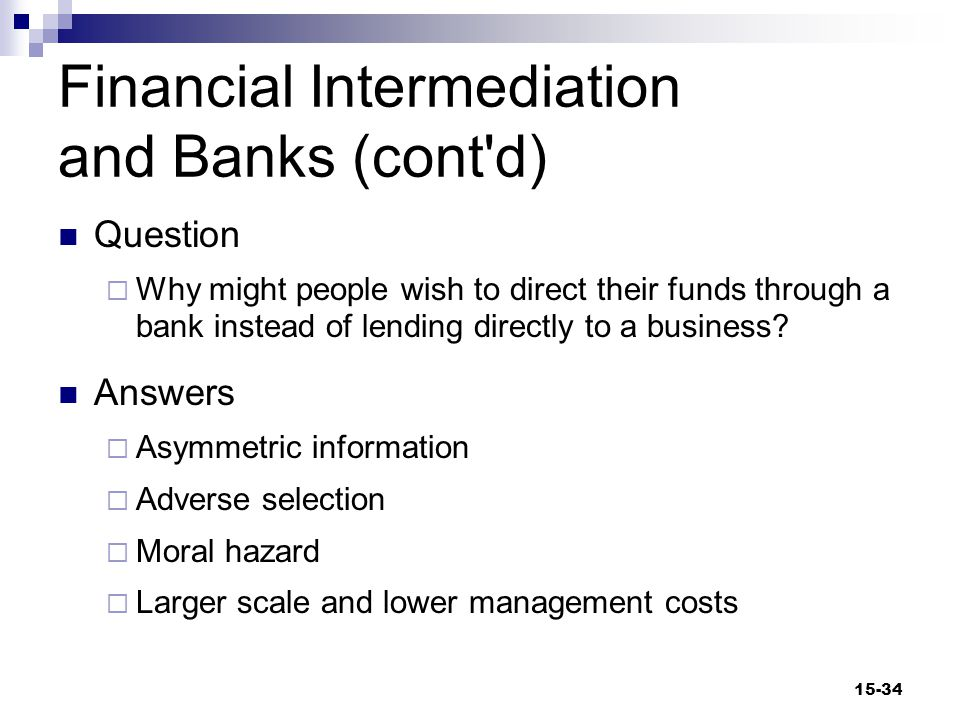 Financial Intermediation and Banks (cont d) Asymmetric Information  Information possessed by one party in a financial transaction but not by the other Adverse Selection  The likelihood that borrowers may use their borrowed funds for high-risk projects 15-35
