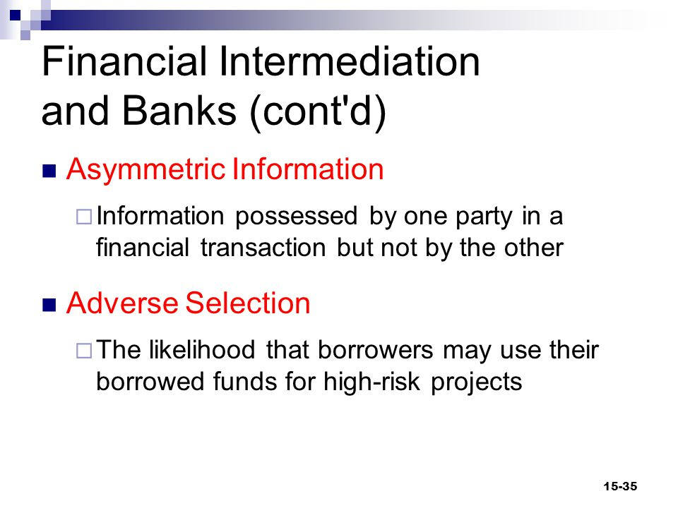 Financial Intermediation and Banks (cont d) Moral Hazard  The possibility that a borrower might engage in riskier behavior after a loan has been obtained Larger scale and lower management costs  People can pool funds in an intermediary, reducing costs, risks.
