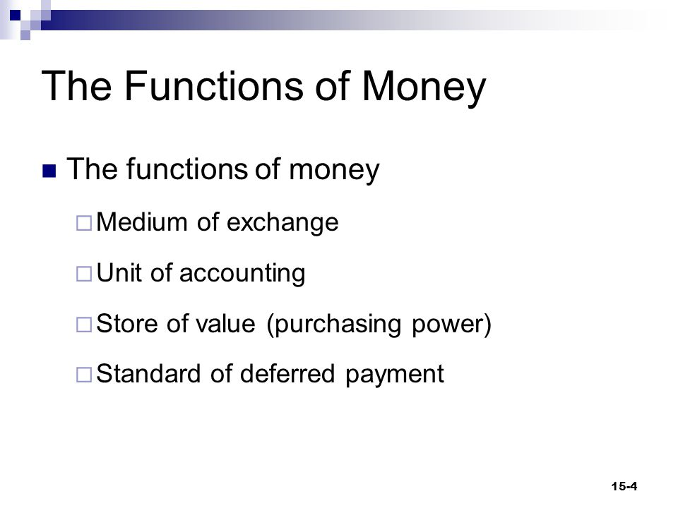 The Functions of Money (cont d) Medium of Exchange  Any item that sellers will accept as payment Barter  The direct exchange of goods and services for other goods and services without the use of money 15-5
