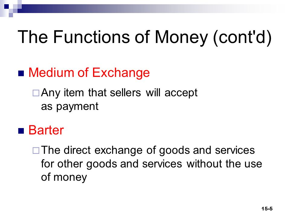 The Functions of Money (cont d) Medium of exchange  Money facilitates exchange by reducing transaction costs associated with means-of- payment uncertainty.